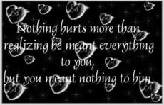 nothing hurts more than realizing he meant everything to you but you meant nothing to him