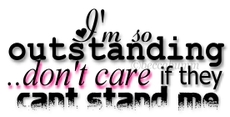 i'm so outstanding don't care if they cant stand me