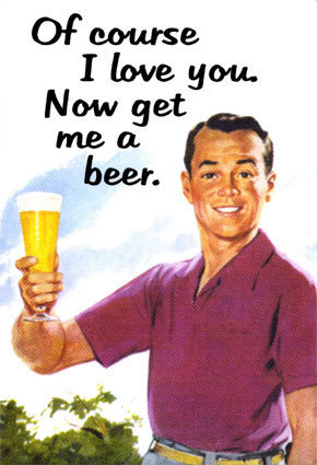 Of course i love you. Now get me a beer