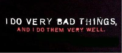 i do very bad things and i do them very well