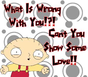 what is wrong with you cant you show some love stewie family guy