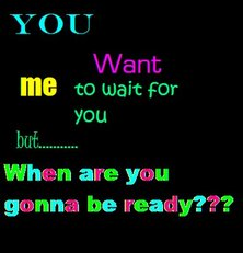 you want me to wait for you but when are you gonna be ready?
