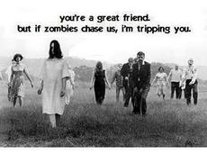 great friend if zombies chase us i'm tripping you