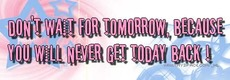 don't wait for tomorrow because you will never get today back