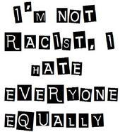 i'm not racist i hate everyone equally
